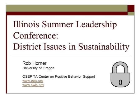 Illinois Summer Leadership Conference: District Issues in Sustainability Rob Horner University of Oregon OSEP TA Center on Positive Behavior Support www.pbis.org.