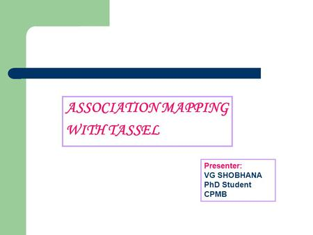 ASSOCIATION MAPPING WITH TASSEL Presenter: VG SHOBHANA PhD Student CPMB.