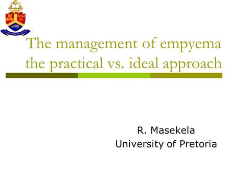 The management of empyema the practical vs. ideal approach R. Masekela University of Pretoria.