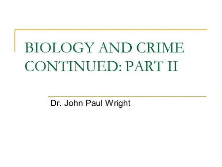 BIOLOGY AND CRIME CONTINUED: PART II Dr. John Paul Wright.