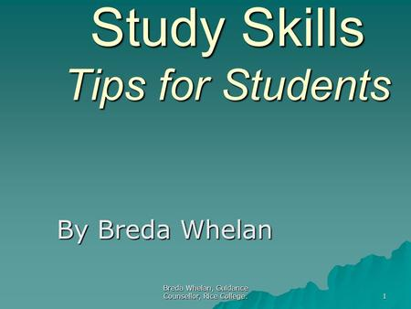 Breda Whelan, Guidance Counsellor, Rice College. 1 Study Skills Tips for Students By Breda Whelan.
