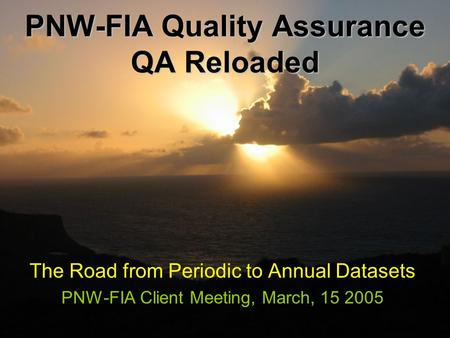 PNW-FIA Quality Assurance QA Reloaded The Road from Periodic to Annual Datasets PNW-FIA Client Meeting, March, 15 2005.