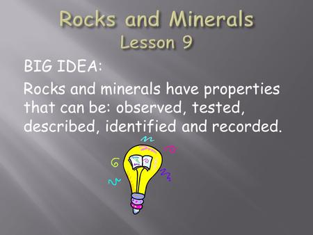 BIG IDEA: Rocks and minerals have properties that can be: observed, tested, described, identified and recorded.