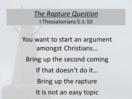 The Rapture Question I Thessalonians 5:1-10 You want to start an argument amongst Christians… Bring up the second coming If that doesn't do it… Bring up.