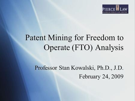 Patent Mining for Freedom to Operate (FTO) Analysis Professor Stan Kowalski, Ph.D., J.D. February 24, 2009 Professor Stan Kowalski, Ph.D., J.D. February.