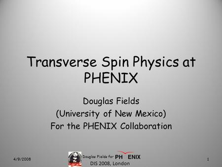 DIS 2008, London Transverse Spin Physics at PHENIX Douglas Fields (University of New Mexico) For the PHENIX Collaboration 4/9/20081 Douglas Fields for.