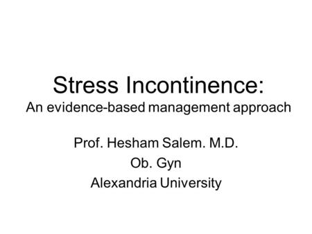 Stress Incontinence: An evidence-based management approach Prof. Hesham Salem. M.D. Ob. Gyn Alexandria University.