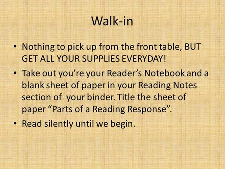 Walk-in Nothing to pick up from the front table, BUT GET ALL YOUR SUPPLIES EVERYDAY! Take out you're your Reader's Notebook and a blank sheet of paper.