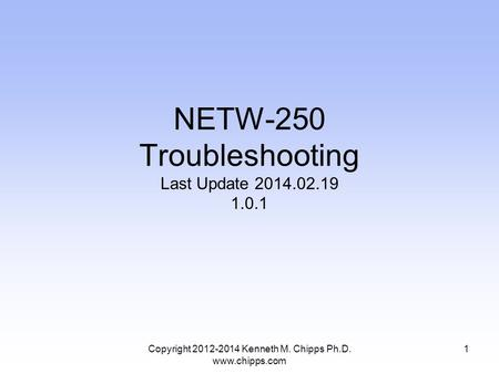NETW-250 Troubleshooting Last Update 2014.02.19 1.0.1 Copyright 2012-2014 Kenneth M. Chipps Ph.D. www.chipps.com 1.