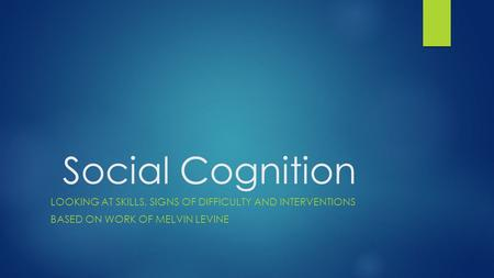 Social Cognition LOOKING AT SKILLS, SIGNS OF DIFFICULTY AND INTERVENTIONS BASED ON WORK OF MELVIN LEVINE.