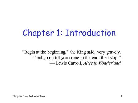 "Chapter 1  Introduction 1 Chapter 1: Introduction ""Begin at the beginning,"" the King said, very gravely, ""and go on till you come to the end: then stop."""