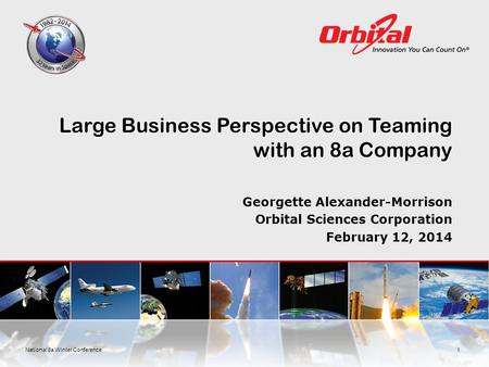 Large Business Perspective on Teaming with an 8a Company Georgette Alexander-Morrison Orbital Sciences Corporation February 12, 2014 1National 8a Winter.