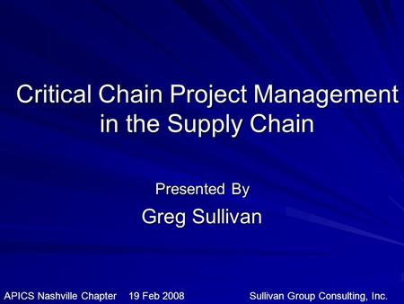 Critical Chain Project Management in the Supply Chain Presented By Greg Sullivan APICS Nashville Chapter 19 Feb 2008 Sullivan Group Consulting, Inc.