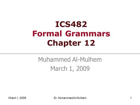 Mrach 1, 2009Dr. Muhammed Al-Mulhem1 ICS482 Formal Grammars Chapter 12 Muhammed Al-Mulhem March 1, 2009.