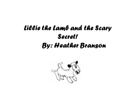 Lillie the Lamb and the Scary Secret! By: Heather Branson.