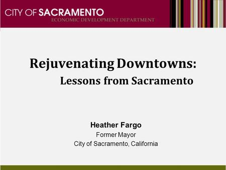 Rejuvenating Downtowns: Lessons from Sacramento Heather Fargo Former Mayor City of Sacramento, California.