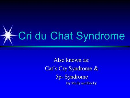 Cri du Chat Syndrome Also known as: Cat's Cry Syndrome & 5p- Syndrome By Molly and Becky.