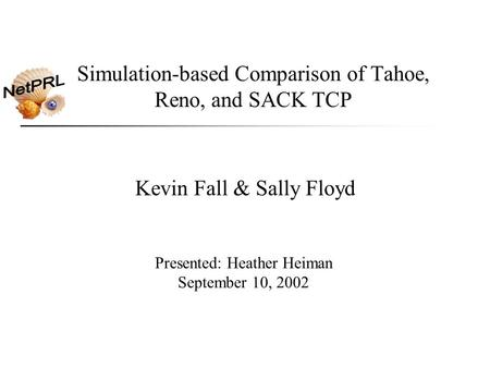 Simulation-based Comparison of Tahoe, Reno, and SACK TCP Kevin Fall & Sally Floyd Presented: Heather Heiman September 10, 2002.