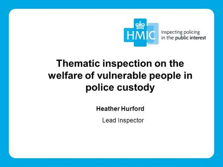 Thematic inspection on the welfare of vulnerable people in police custody Heather Hurford Lead Inspector.