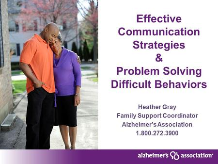 Effective Communication Strategies & Problem Solving Difficult Behaviors Heather Gray Family Support Coordinator Alzheimer's Association 1.800.272.3900.
