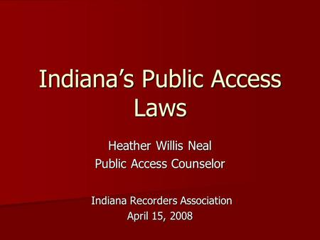 Indiana's Public Access Laws Heather Willis Neal Public Access Counselor Indiana Recorders Association Indiana Recorders Association April 15, 2008.