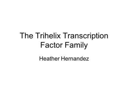 The Trihelix Transcription Factor Family Heather Hernandez.