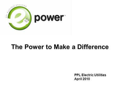 The Power to Make a Difference PPL Electric Utilities April 2010.
