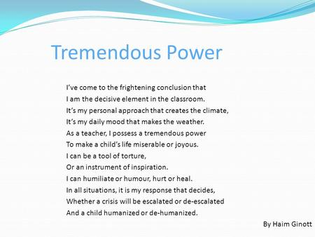 Tremendous Power I've come to the frightening conclusion that I am the decisive element in the classroom. It's my personal approach that creates the climate,