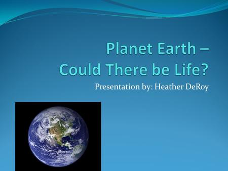 Presentation by: Heather DeRoy. Discovery of New Planet! Planet Earth, a part of a Solar System, is a possible candidate for life.