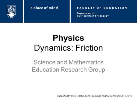 Physics Dynamics: Friction Science and Mathematics Education Research Group Supported by UBC Teaching and Learning Enhancement Fund 2012-2013 Department.