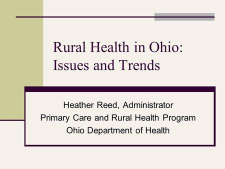 Rural Health in Ohio: Issues and Trends Heather Reed, Administrator Primary Care and Rural Health Program Ohio Department of Health.