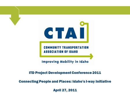 ITD Project Development Conference 2011 Connecting People and Places: Idaho's I-way Initiative April 27, 2011.