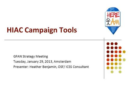 HIAC Campaign Tools GFAN Strategy Meeting Tuesday, January 29, 2013, Amsterdam Presenter: Heather Benjamin, OSF/ ICSS Consultant.