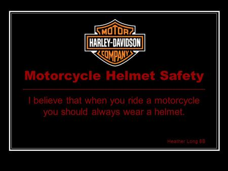 Motorcycle Helmet Safety I believe that when you ride a motorcycle you should always wear a helmet. Heather Long 8B.
