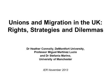 Unions and Migration in the UK: Rights, Strategies and Dilemmas Dr Heather Connolly, DeMontfort University, Professor Miguel Martinez Lucio and Dr Stefania.