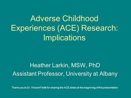 Adverse Childhood Experiences (ACE) Research: Implications Heather Larkin, MSW, PhD Assistant Professor, University at Albany Thank you to Dr. Vincent.