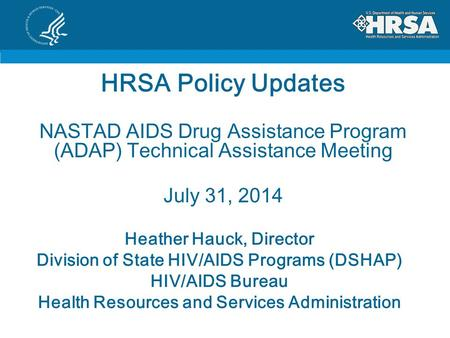 HRSA Policy Updates NASTAD AIDS Drug Assistance Program (ADAP) Technical Assistance Meeting July 31, 2014 Heather Hauck, Director Division of State HIV/AIDS.