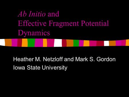 Ab Initio and Effective Fragment Potential Dynamics Heather M. Netzloff and Mark S. Gordon Iowa State University.