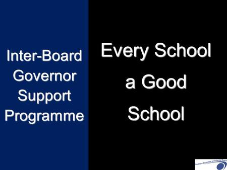 Inter-Board Governor Support Programme Every School a Good School.