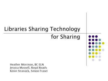Libraries Sharing Technology for Sharing Heather Morrison, BC ELN Jessica Mussell, Royal Roads Kevin Stranack, Simon Fraser.