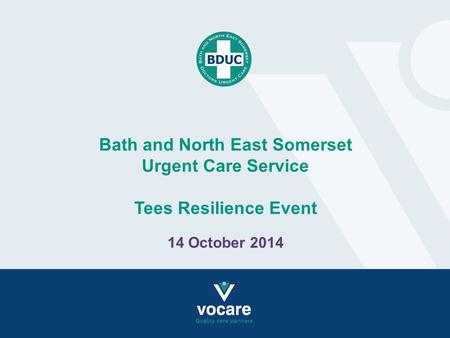 Bath and North East Somerset Urgent Care Service Tees Resilience Event 14 October 2014.