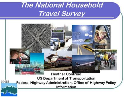 The National Household Travel Survey Heather Contrino US Department of Transportation Federal Highway Administration, Office of Highway Policy Information.