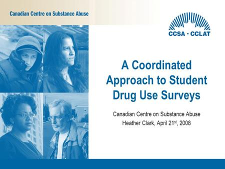 Canadian Centre on Substance Abuse Heather Clark, April 21 st, 2008 A Coordinated Approach to Student Drug Use Surveys.
