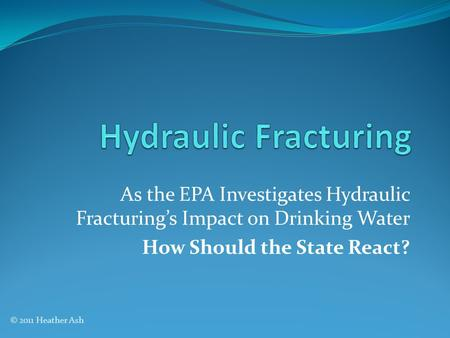 As the EPA Investigates Hydraulic Fracturing's Impact on Drinking Water How Should the State React? © 2011 Heather Ash.