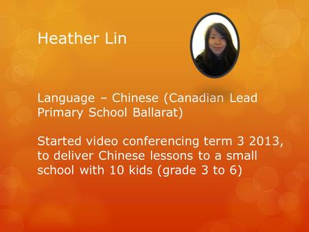 Heather Lin Language – Chinese (Canadian Lead Primary School Ballarat) Started video conferencing term 3 2013, to deliver Chinese lessons to a small school.