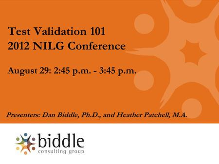 Test Validation 101 2012 NILG Conference August 29: 2:45 p.m. - 3:45 p.m. Presenters: Dan Biddle, Ph.D., and Heather Patchell, M.A.