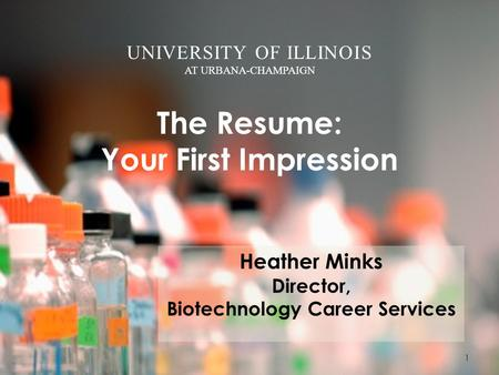 UNIVERSITY OF ILLINOIS AT URBANA-CHAMPAIGN The Resume: Your First Impression Heather Minks Director, Biotechnology Career Services 1.