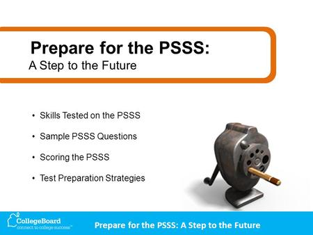 Prepare for the PSSS: A Step to the Future Skills Tested on the PSSS Sample PSSS Questions Scoring the PSSS Test Preparation Strategies Prepare for the.