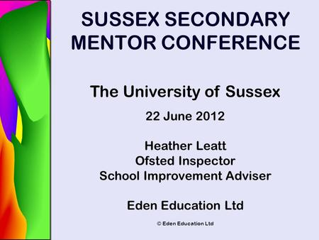 © Eden Education Ltd SUSSEX SECONDARY MENTOR CONFERENCE The University of Sussex 22 June 2012 Heather Leatt Ofsted Inspector School Improvement Adviser.
