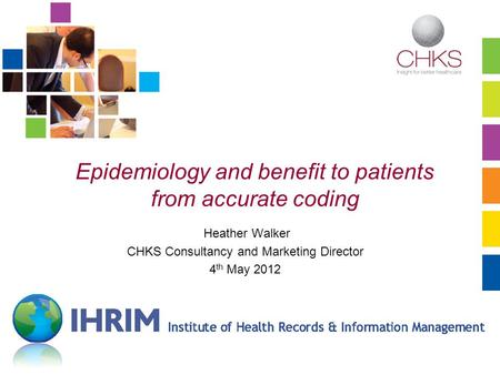 Www.chks.co.uk Epidemiology and benefit to patients from accurate coding Heather Walker CHKS Consultancy and Marketing Director 4 th May 2012.